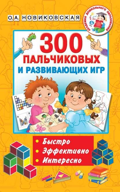 Фото - О. А. Новиковская 300 пальчиковых и развивающих игр о а новиковская 300 пальчиковых и развивающих игр