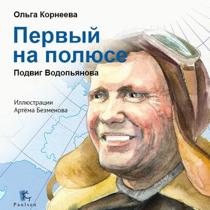 Ольга Корнеева Первый на полюсе. Подвиг Водопьянова подвиг на полюсе холода