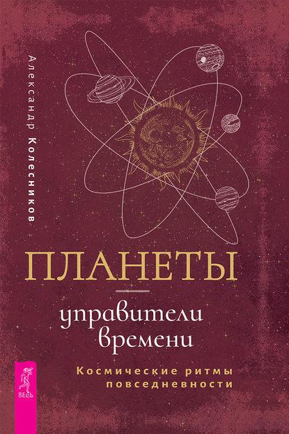 Александр Геннадьевич Колесников Планеты – управители времени. Космические ритмы повседневности