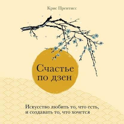 Прентисс Крис Счастье по дзен. Искусство любить то, что есть, и создавать то, что хочется обложка