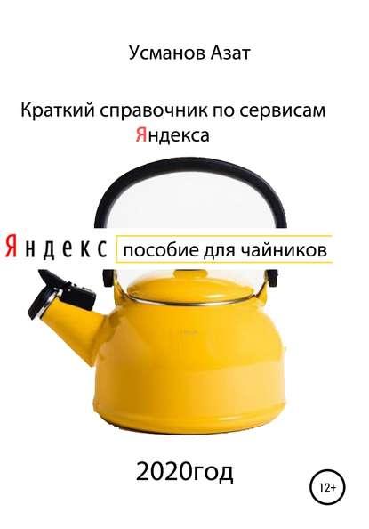Азат Ансарович Усманов Краткий справочник по сервисам Яндекса. Пособие для чайников