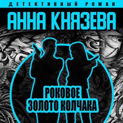 Князева Анна Роковое золото Колчака обложка