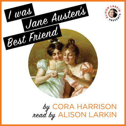 Cora Harrison I Was Jane Austen's Best Friend (Unabridged) william austen leigh jane austen her life and letters a family record