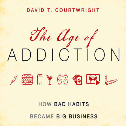 David T. Courtwright The Age of Addiction - How Bad Habits Became Big Business (Unabridged) david c coleman big ecology