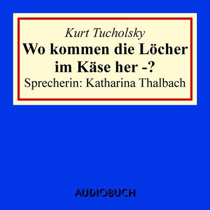 Kurt Tucholsky Wo kommen die Löcher im Käse her - ? kurt tucholsky die kunst falsch zu reisen ungekürzt