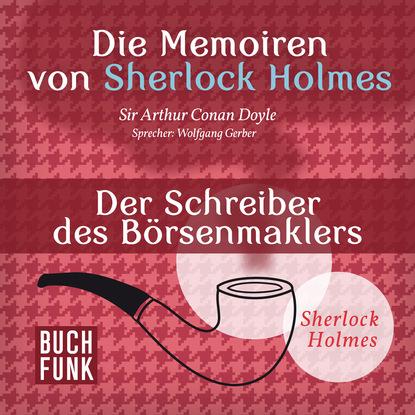 Фото - Артур Конан Дойл Sherlock Holmes: Die Memoiren von Sherlock Holmes - Der Schreiber des Börsenmaklers (Ungekürzt) артур конан дойл sherlock holmes die memoiren von sherlock holmes der schreiber des börsenmaklers ungekürzt
