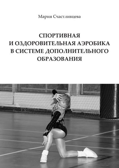 Мария Счастливцева Спортивная и оздоровительная аэробика в системе дополнительного образования