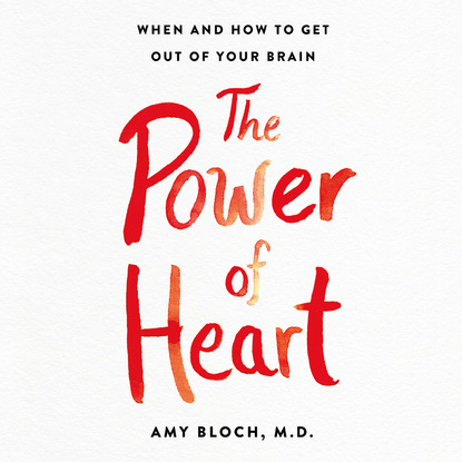 Amy Bloch The Power of Heart - When and How to Get Out of Your Brain (Unabridged) irfan alli how to get the most out of school