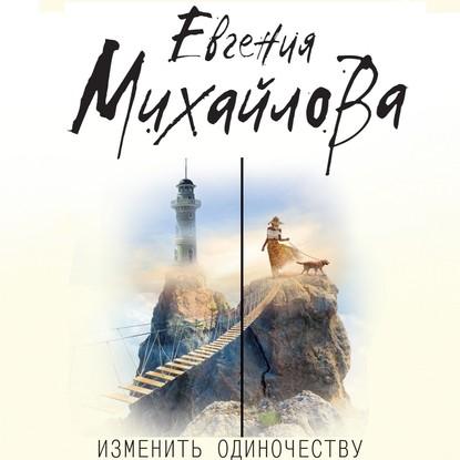 Михайлова Евгения Изменить одиночеству обложка