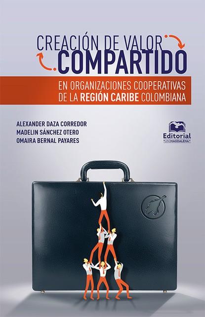 Alexander Daza Corredor Creación de valor compartido en organizaciones cooperativas de la región Caribe colombiana hugo valdez organizaciones sanas y enfermas