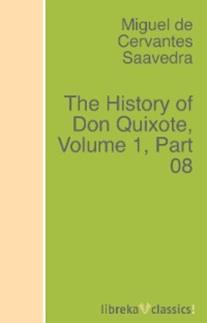 Miguel de Cervantes Saavedra The History of Don Quixote, Volume 1, Part 08 rasmus björn anderson the heimskringla a history of the norse kings volume 5 part 2