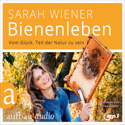 Sarah Wiener Bienenleben - Vom Glück, Teil der Natur zu sein (Gekürzt) johannes czwalina vom glück zu arbeiten