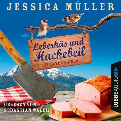 Jessica Müller Leberkäs und Hackebeil - Ein Bayern-Krimi - Hauptkommissar Hirschberg, Band 2 (Ungekürzt) mary ann fox je dunkler das grab mags blake ein cornwall krimi band 2 ungekürzt