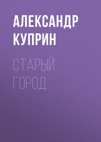Фото - Александр Куприн Старый город александр куприн город ош