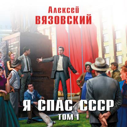 Вязовский Алексей Викторович Я спас СССР. Том I обложка