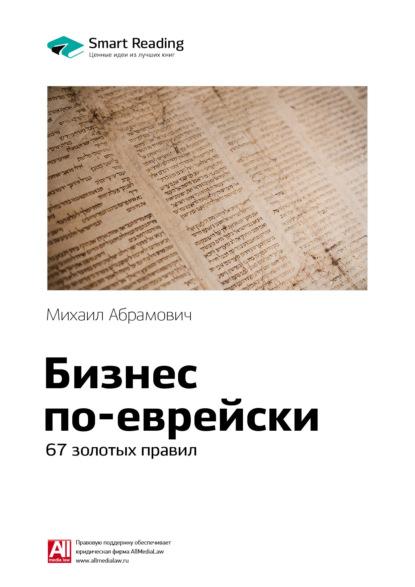 Smart Reading Краткое содержание книги: Бизнес по-еврейски. 67 золотых правил. Михаил Абрамович м л абрамович бизнес по еврейски 67 золотых правил