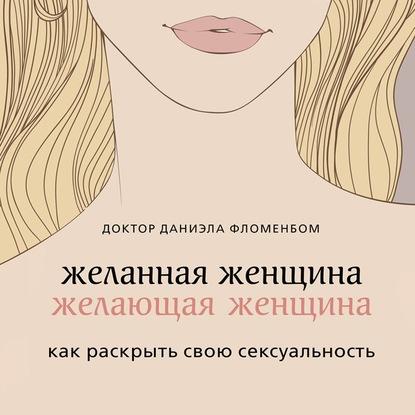 Фломенбон Даниэла Желанная женщина, желающая женщина. Как раскрыть свою сексуальность обложка