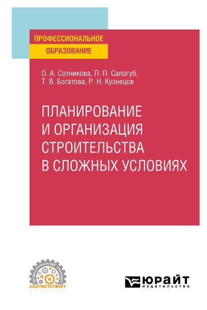 Татьяна Васильевна Богатова Планирование и организация строительства в сложных условиях. Учебное пособие для СПО