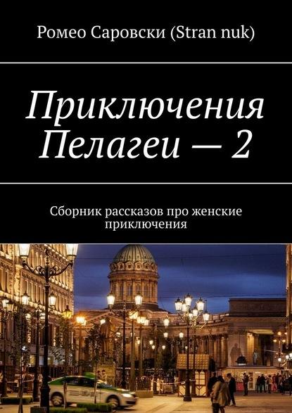 Ромео Саровски (Stran nuk) Приключения Пелагеи–2. Сборник рассказов про женские приключения бабич галина 40 рассказов про ислам