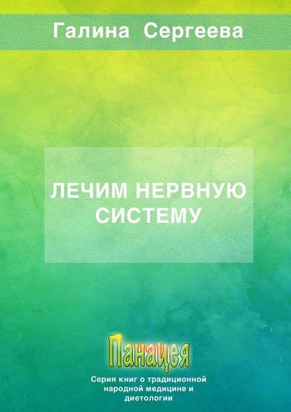 Галина Константиновна Сергеева Лечим нервную систему сергеева г лечим нервную систему