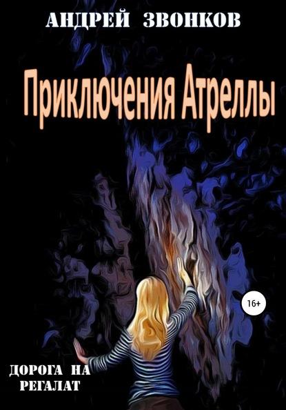 Андрей Звонков Приключения Атреллы. Дорога на Регалат