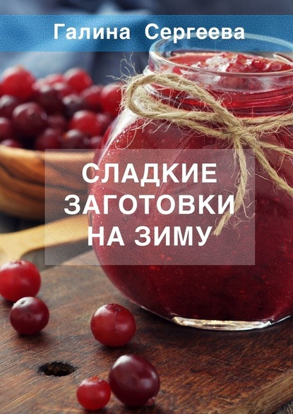 Галина Константиновна Сергеева Сладкие заготовки назиму