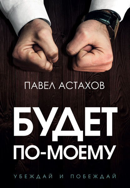 Павел Астахов Будет по-моему. Убеждай и побеждай недорого