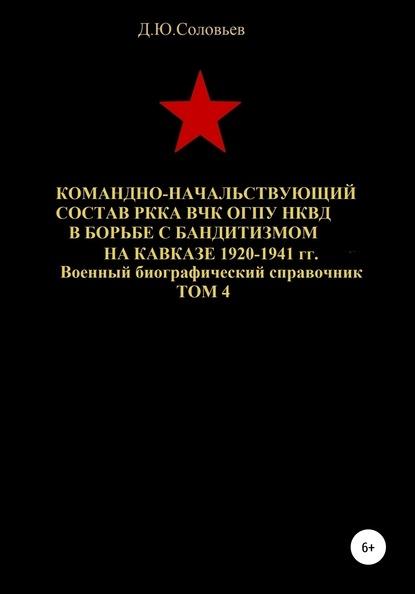 Командно-начальствующий состав РККА, ВЧК, ОГПУ, НКВД в борьбе с бандитизмом на Кавказе в 1920-1941 гг. Том 4