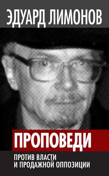 Эдуард Лимонов Проповеди. Против власти и продажной оппозиции эдуард лимонов plus ultra за человеком