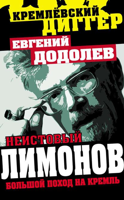 Евгений Додолев Неистовый Лимонов. Большой поход на Кремль