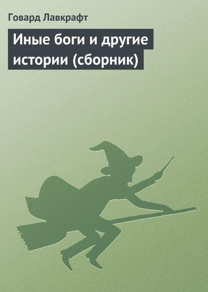 Говард Филлипс Лавкрафт. Иные боги и другие истории (сборник)
