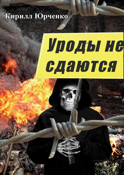 Кирилл Юрченко Уроды не сдаются