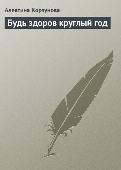 Фото - Алевтина Корзунова Будь здоров круглый год книга для творчества и хорошего самочувствия мандалы здоровье