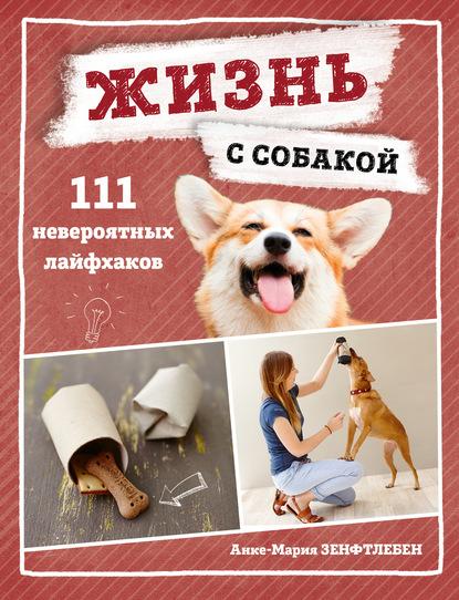 Анке-Мария Зенфтлебен Жизнь с собакой. 111 невероятных лайфхаков