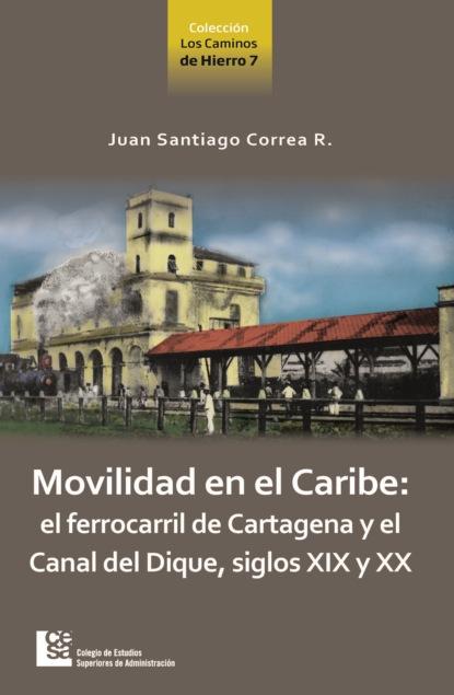 Juan Santiago Correa Restrepo Movilidad en el Caribe: el ferrocarril de Cartagena y el Canal del Dique, siglos XIX y XX juan santiago correa restrepo movilidad en el caribe el ferrocarril de cartagena y el canal del dique siglos xix y xx