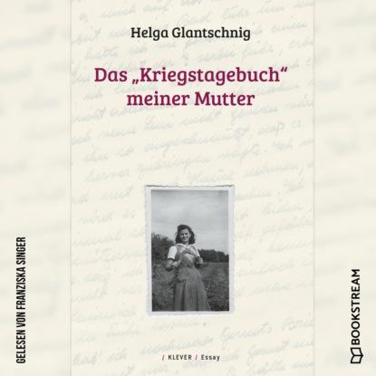 Helga Glantschnig Das Kriegstagebuch meiner Mutter (Ungekürzt) mathias kopetzki diese bescheuerte fremdheit in meiner seele autobiografischer roman ungekürzt