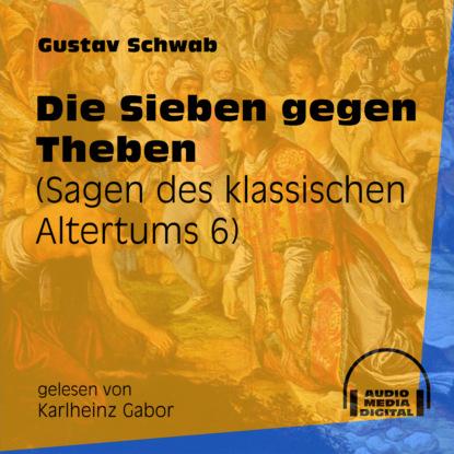 Gustav Schwab Die Sieben gegen Theben - Sagen des klassischen Altertums, Teil 6 (Ungekürzt) gustav schwab hausschatz morgenländischer märchen ungekürzt