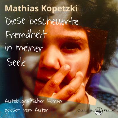 Mathias Kopetzki Diese bescheuerte Fremdheit in meiner Seele - Autobiografischer Roman (Ungekürzt) mathias kopetzki diese bescheuerte fremdheit in meiner seele autobiografischer roman ungekürzt