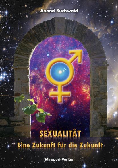 Anand Buchwald Sexualität – Eine Zukunft für die Zukunft зигмунд фрейд gesammelte werke über die sexualität abhandlungen zur sexualtheorie über die weibliche sexualität der untergang des ödipuskomplexes das tabu der virginität und mehr