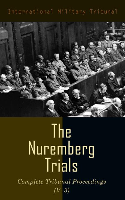 International Military Tribunal The Nuremberg Trials: Complete Tribunal Proceedings (V. 3) недорого