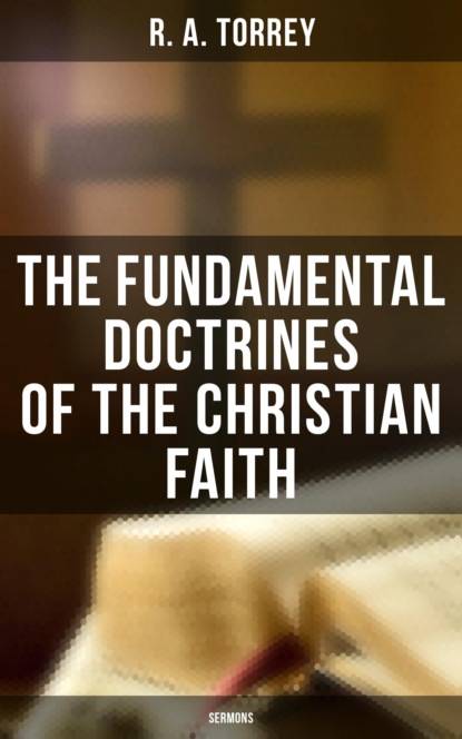 Фото - R. A. Torrey The Fundamental Doctrines of the Christian Faith (Sermons) timothy f gardner lessons in truth series the everlasting gospel of the kingdom of god spirit within