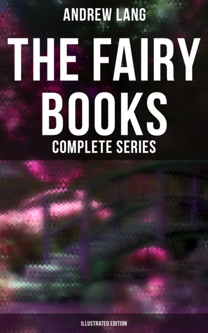 Andrew Lang The Fairy Books - Complete Series (Illustrated Edition)