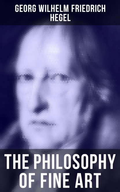 Фото - Georg Wilhelm Friedrich Hegel The Philosophy of Fine Art georg wilhelm friedrich hegel enzyklopädie der philosophischen wissenschaften im grundrisse