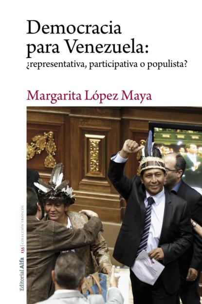 Margarita López Maya Democracia para Venezuela: ¿representativa, participativa o populista? santiago rodríguez castillo venezuela de la peste socialista a la prosperidad liberal