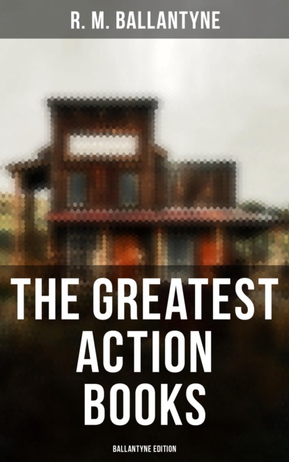R. M. Ballantyne The Greatest Action Books - Ballantyne Edition