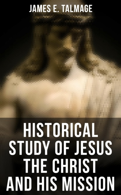 James E. Talmage Historical Study of Jesus the Christ and His Mission недорого