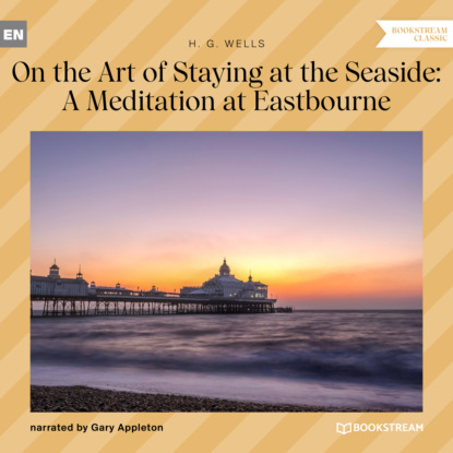 On the Art of Staying at the Seaside: A Meditation at Eastbourne (Unabridged)