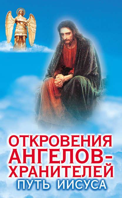 Ренат Гарифзянов Откровения ангелов-хранителей. Путь Иисуса ренат гарифзянов откровения ангелов хранителей переселение душ
