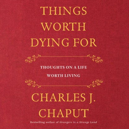 Фото - Charles J. Chaput Things Worth Dying For - Thoughts on a Life Worth Living (Unabridged) karen casey ph d 20 things i know for sure principles for cultivating a peaceful life unabridged
