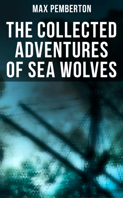 Pemberton Max The Collected Adventures of Sea Wolves max pemberton the iron pirate